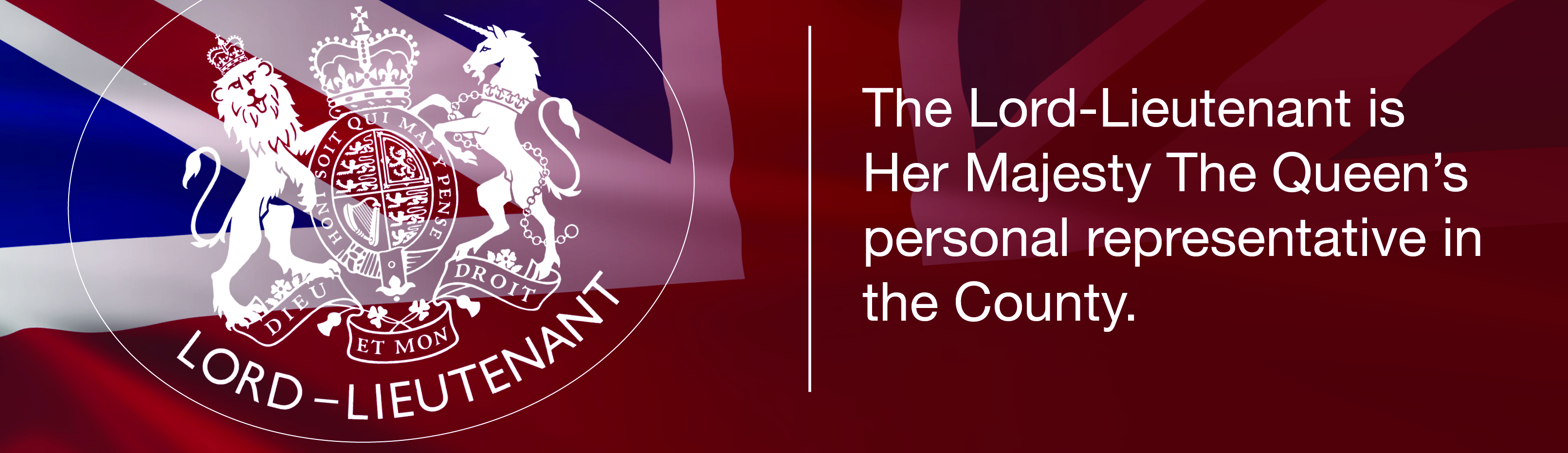 The Lord-Lieutenant is Her Majesty The Queen's personal representative in the County.
